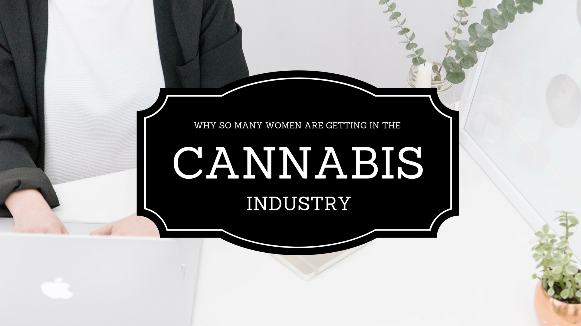 Why Female Entrepreneurs Are Flocking To The Marijuana Industry